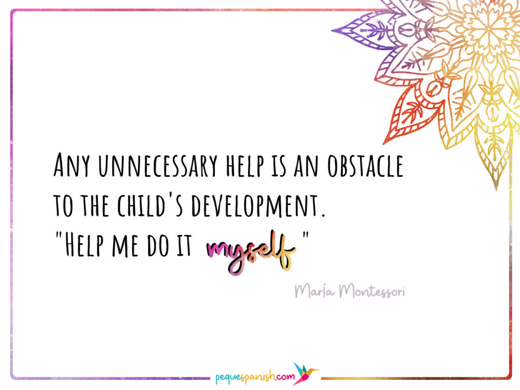 """Any unnecessary help is an obstacle to the child's development. """"Help me do it myself"""". María Montessori"""