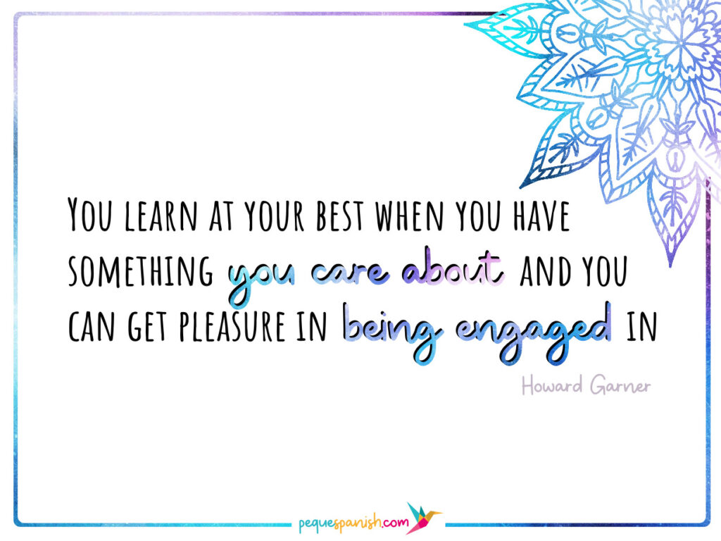 You learn at your best when you have something you care about and you can get pleasure in being engaged in. Howard Garner.